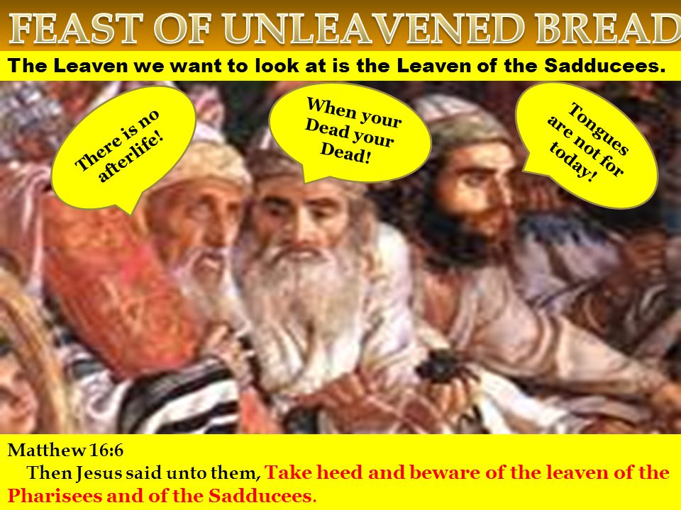 The Leaven we want to look at is the Leaven of the Sadducees.