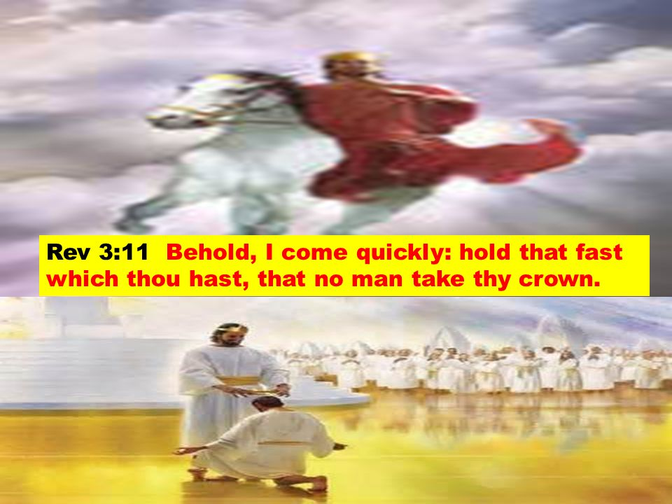 Rev 3:11 Behold, I come quickly: hold that fast which thou hast, that no man take thy crown.
