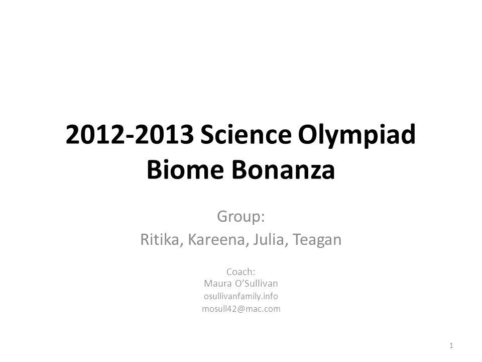 2012-2013 Science Olympiad Biome Bonanza Group: Ritika, Kareena, Julia, Teagan Coach: Maura O'Sullivan osullivanfamily.info mosull42@mac.com 1