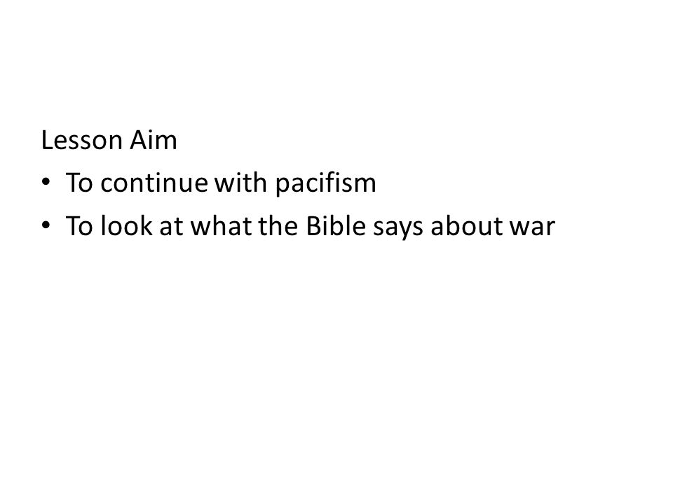 Lesson Aim To continue with pacifism To look at what the Bible says about war