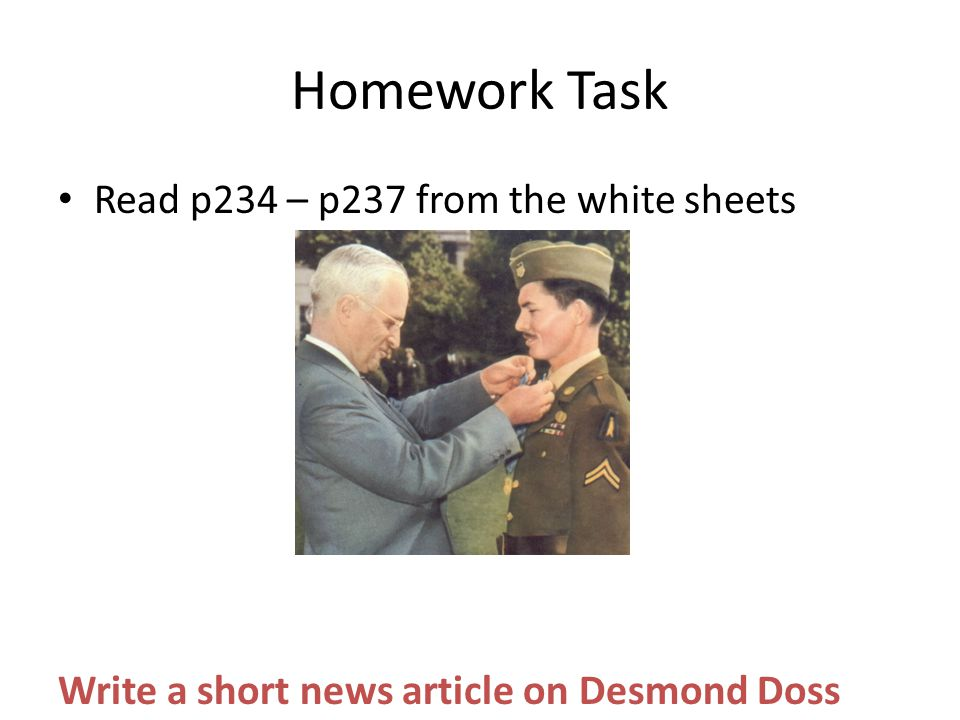 Homework Task Read p234 – p237 from the white sheets Write a short news article on Desmond Doss
