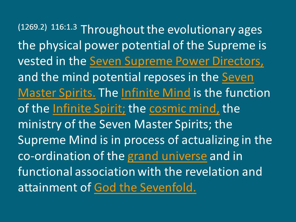 (1269.2) 116:1.3 Throughout the evolutionary ages the physical power potential of the Supreme is vested in the Seven Supreme Power Directors, and the mind potential reposes in the Seven Master Spirits.