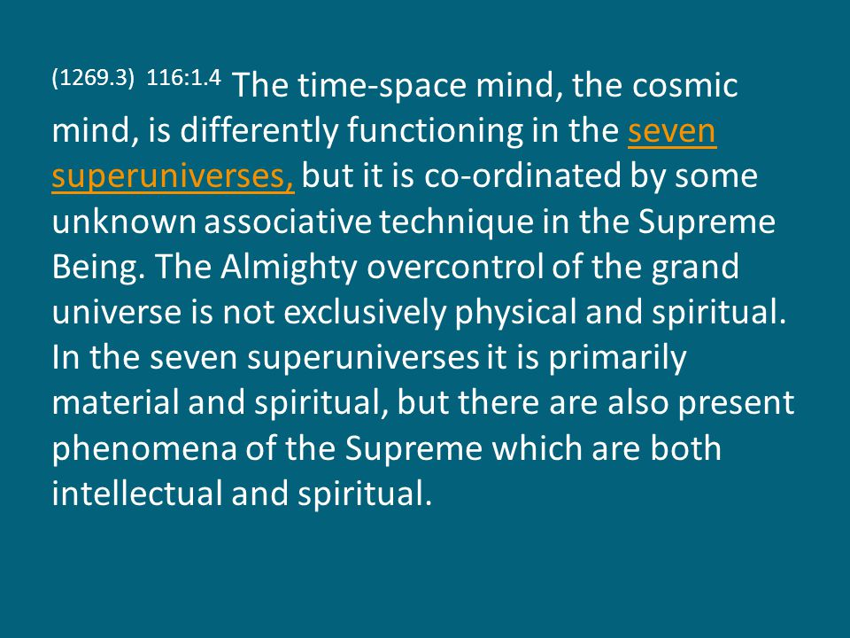 (1269.3) 116:1.4 The time-space mind, the cosmic mind, is differently functioning in the seven superuniverses, but it is co-ordinated by some unknown associative technique in the Supreme Being.