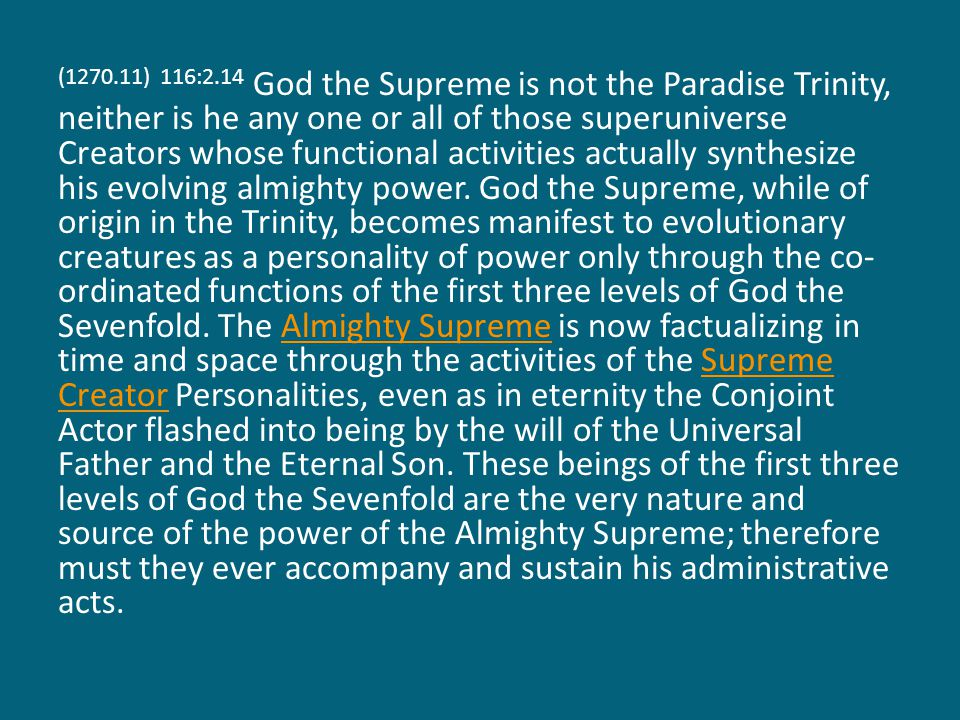 (1270.11) 116:2.14 God the Supreme is not the Paradise Trinity, neither is he any one or all of those superuniverse Creators whose functional activities actually synthesize his evolving almighty power.