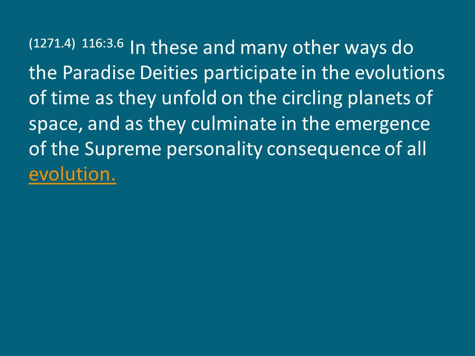 (1271.4) 116:3.6 In these and many other ways do the Paradise Deities participate in the evolutions of time as they unfold on the circling planets of space, and as they culminate in the emergence of the Supreme personality consequence of all evolution.