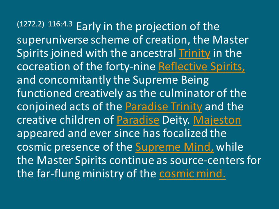 (1272.2) 116:4.3 Early in the projection of the superuniverse scheme of creation, the Master Spirits joined with the ancestral Trinity in the cocreation of the forty-nine Reflective Spirits, and concomitantly the Supreme Being functioned creatively as the culminator of the conjoined acts of the Paradise Trinity and the creative children of Paradise Deity.