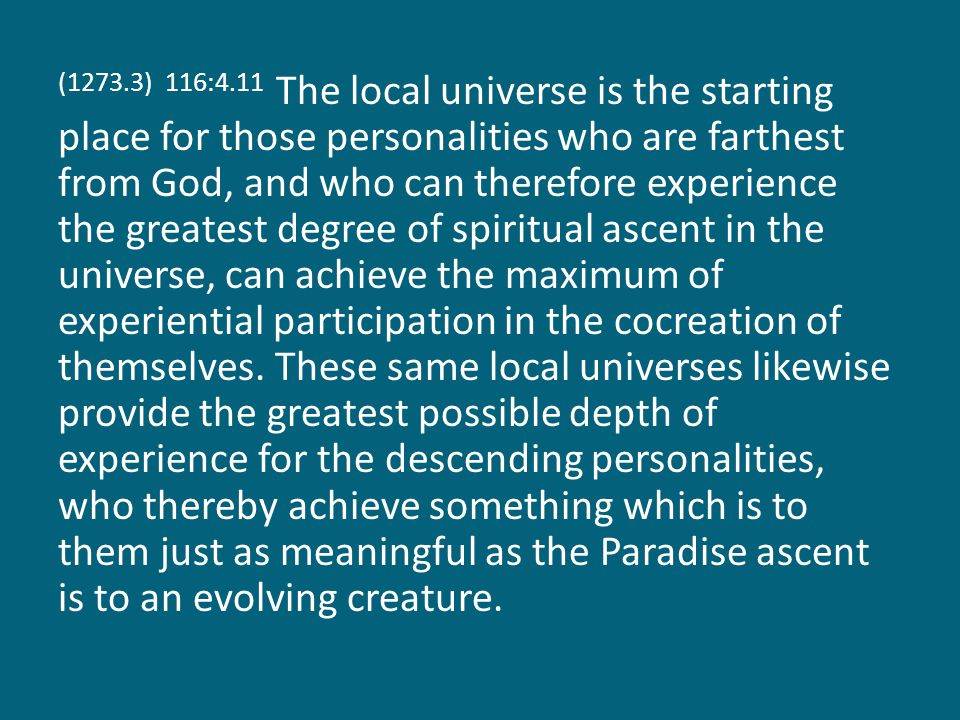 (1273.3) 116:4.11 The local universe is the starting place for those personalities who are farthest from God, and who can therefore experience the greatest degree of spiritual ascent in the universe, can achieve the maximum of experiential participation in the cocreation of themselves.
