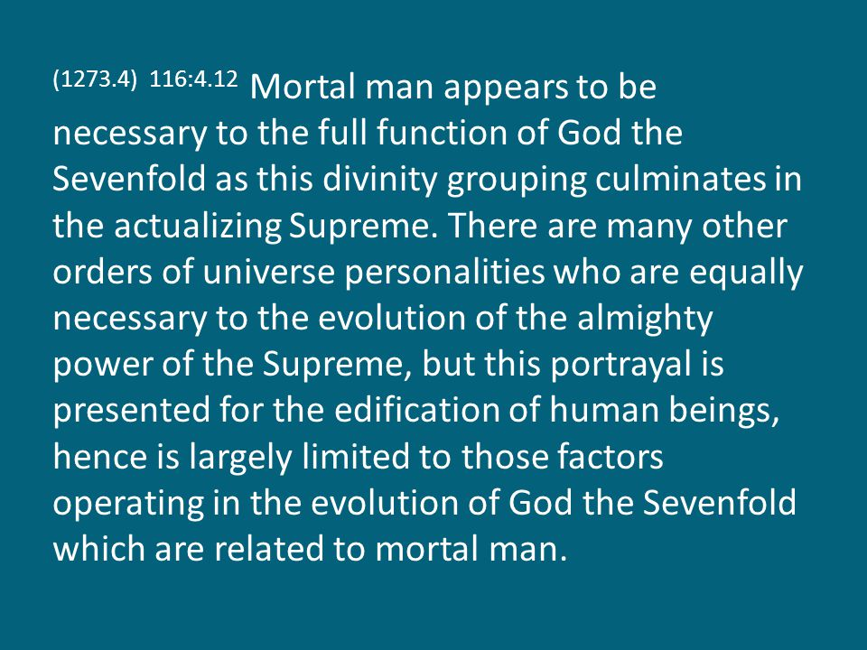 (1273.4) 116:4.12 Mortal man appears to be necessary to the full function of God the Sevenfold as this divinity grouping culminates in the actualizing Supreme.