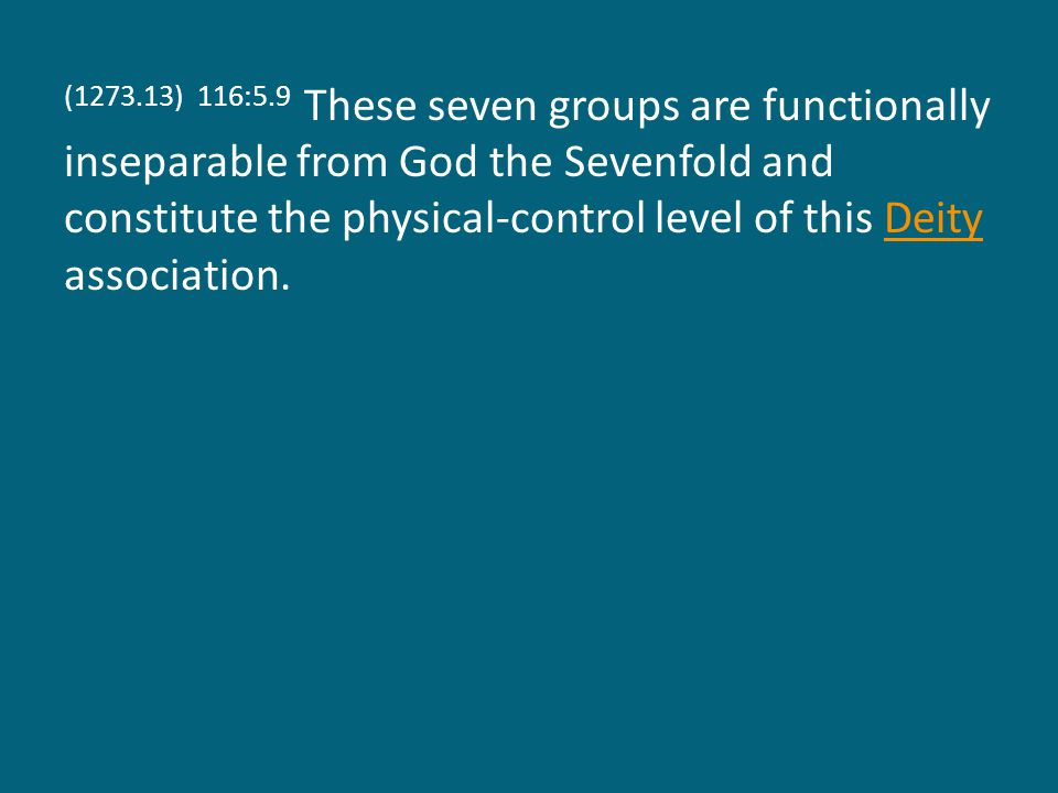 (1273.13) 116:5.9 These seven groups are functionally inseparable from God the Sevenfold and constitute the physical-control level of this Deity association.Deity