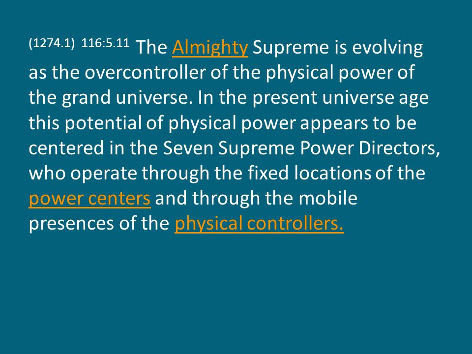 (1274.1) 116:5.11 The Almighty Supreme is evolving as the overcontroller of the physical power of the grand universe.
