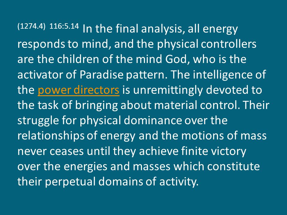 (1274.4) 116:5.14 In the final analysis, all energy responds to mind, and the physical controllers are the children of the mind God, who is the activator of Paradise pattern.