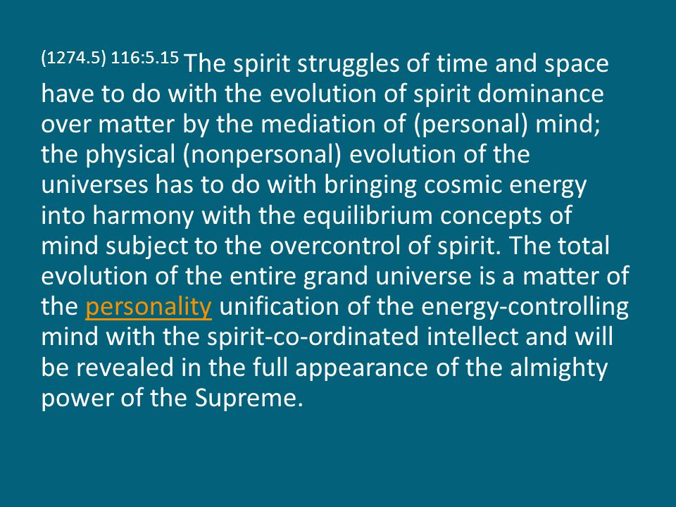 (1274.5) 116:5.15 The spirit struggles of time and space have to do with the evolution of spirit dominance over matter by the mediation of (personal) mind; the physical (nonpersonal) evolution of the universes has to do with bringing cosmic energy into harmony with the equilibrium concepts of mind subject to the overcontrol of spirit.