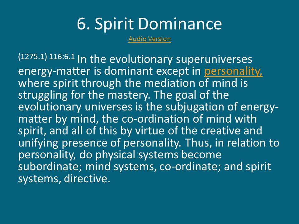6. Spirit Dominance Audio Version Audio Version (1275.1) 116:6.1 In the evolutionary superuniverses energy-matter is dominant except in personality, w