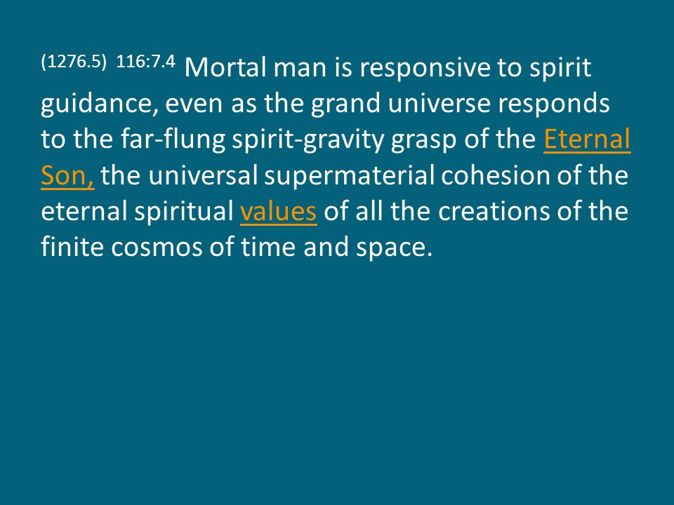 (1276.5) 116:7.4 Mortal man is responsive to spirit guidance, even as the grand universe responds to the far-flung spirit-gravity grasp of the Eternal Son, the universal supermaterial cohesion of the eternal spiritual values of all the creations of the finite cosmos of time and space.Eternal Son,values