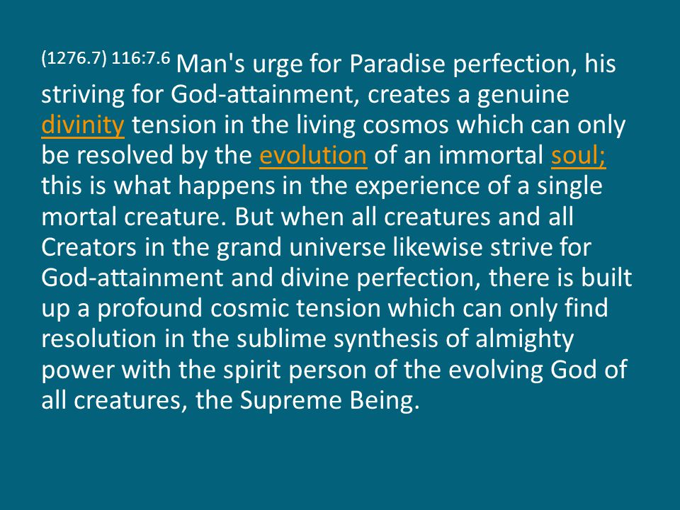 (1276.7) 116:7.6 Man s urge for Paradise perfection, his striving for God-attainment, creates a genuine divinity tension in the living cosmos which can only be resolved by the evolution of an immortal soul; this is what happens in the experience of a single mortal creature.