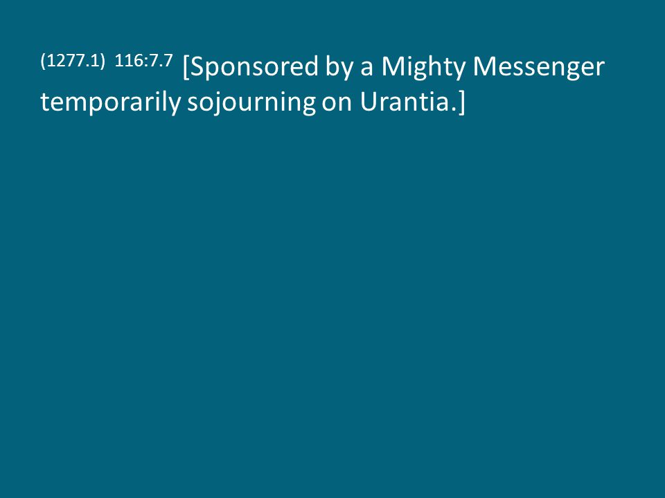 (1277.1) 116:7.7 [Sponsored by a Mighty Messenger temporarily sojourning on Urantia.]