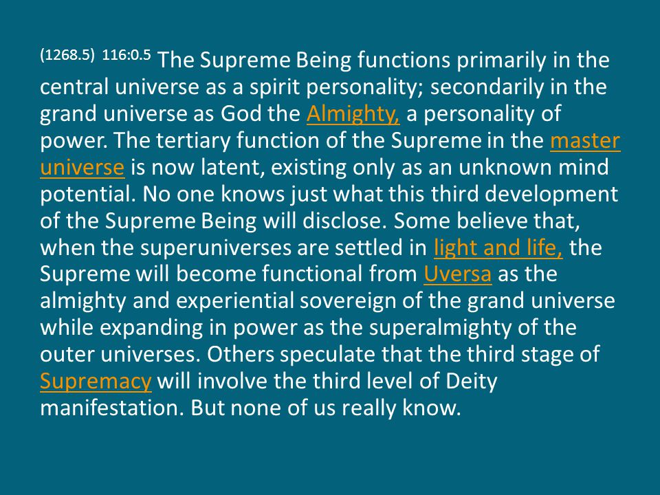 (1272.1) 116:4.2 During those ages in which the sovereignty of Supremacy is undergoing its time development, the almighty power of the Supreme is dependent on the divinity acts of God the Sevenfold, while there seems to be a particularly close relationship between the Supreme Being and the Conjoint Actor together with his primary personalities, the Seven Master Spirits.