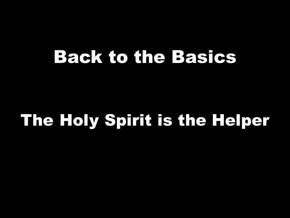 Back to the Basics The Holy Spirit is the Helper