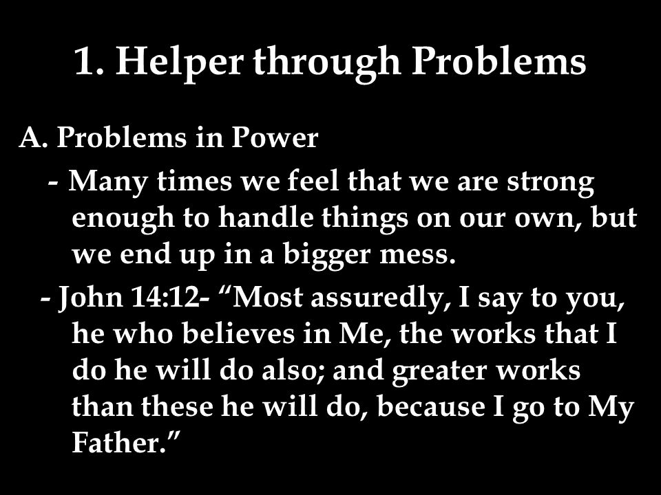 1. Helper through Problems A. Problems in Power - Many times we feel that we are strong enough to handle things on our own, but we end up in a bigger