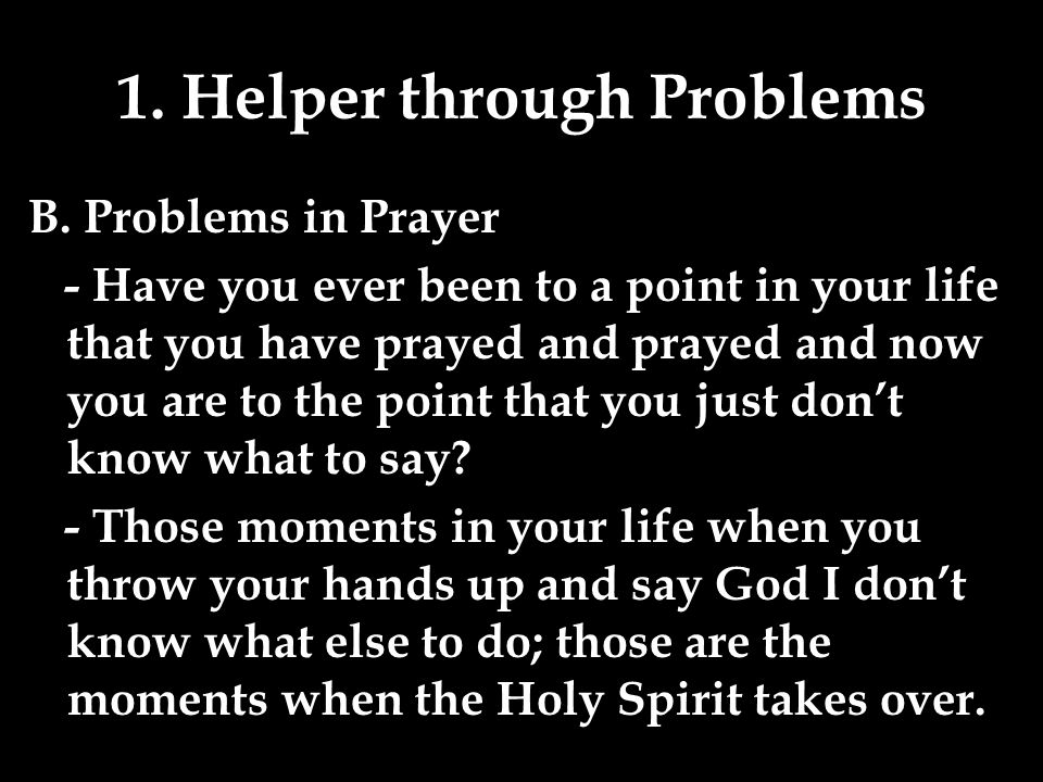 1. Helper through Problems B. Problems in Prayer - Have you ever been to a point in your life that you have prayed and prayed and now you are to the p