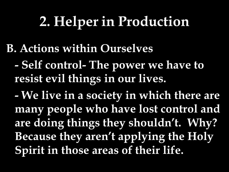 2. Helper in Production B. Actions within Ourselves - Self control- The power we have to resist evil things in our lives. - We live in a society in wh