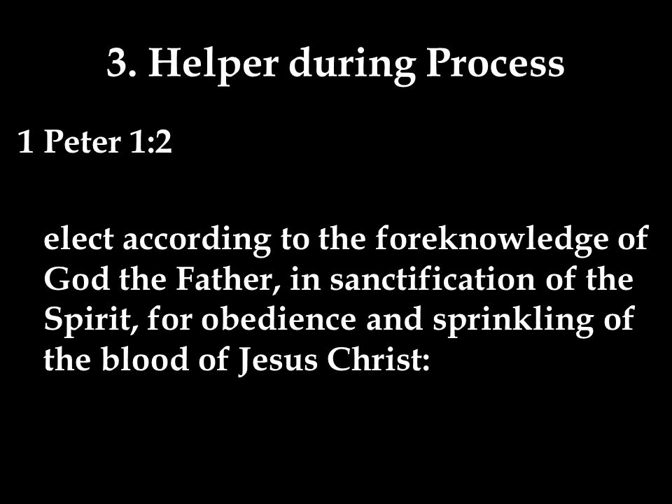 3. Helper during Process 1 Peter 1:2 elect according to the foreknowledge of God the Father, in sanctification of the Spirit, for obedience and sprink