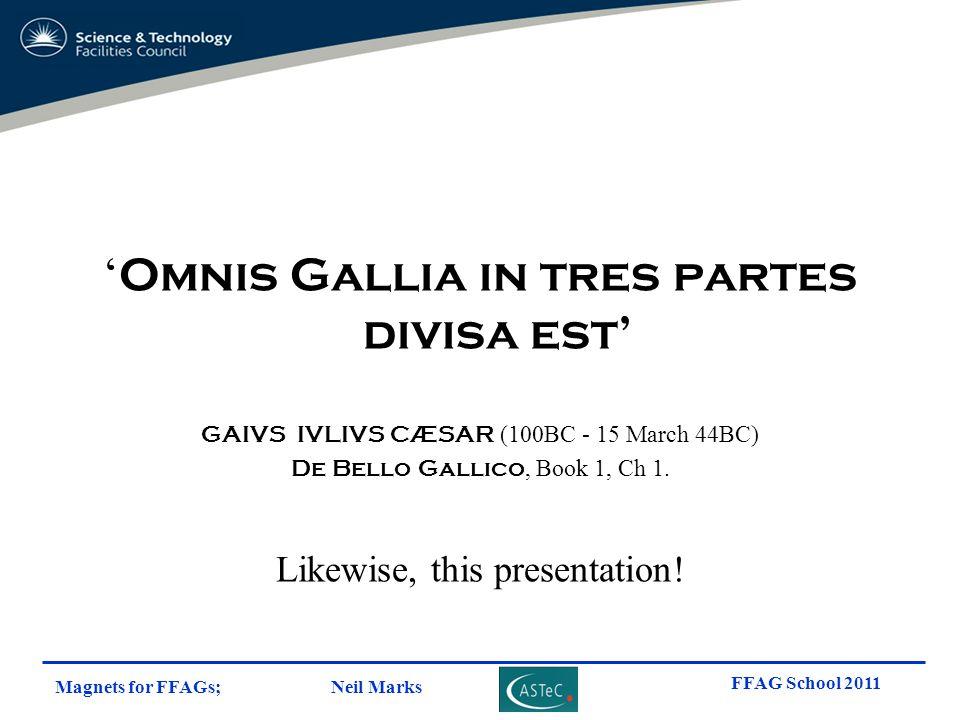 Magnets for FFAGs; Neil Marks FFAG School 2011 ' Omnis Gallia in tres partes divisa est' GAIVS IVLIVS CÆSAR (100BC - 15 March 44BC) De Bello Gallico,