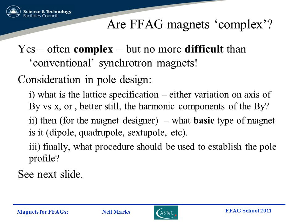 Magnets for FFAGs; Neil Marks FFAG School 2011 Are FFAG magnets 'complex'? Yes – often complex – but no more difficult than 'conventional' synchrotron