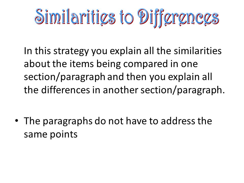 In this strategy you explain all the similarities about the items being compared in one section/paragraph and then you explain all the differences in another section/paragraph.