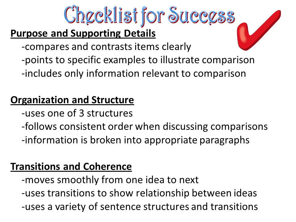 Purpose and Supporting Details -compares and contrasts items clearly -points to specific examples to illustrate comparison -includes only information relevant to comparison Organization and Structure -uses one of 3 structures -follows consistent order when discussing comparisons -information is broken into appropriate paragraphs Transitions and Coherence -moves smoothly from one idea to next -uses transitions to show relationship between ideas -uses a variety of sentence structures and transitions