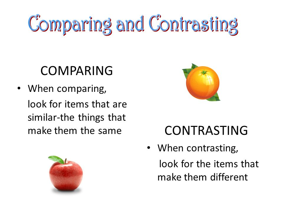 COMPARING When comparing, look for items that are similar-the things that make them the same CONTRASTING When contrasting, look for the items that make them different