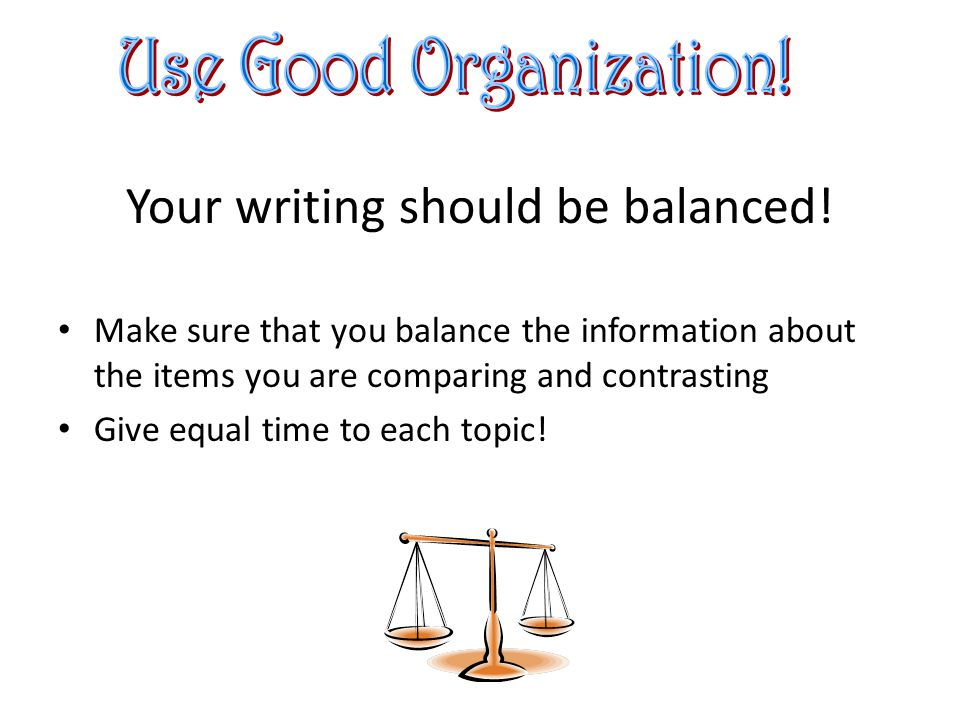 Your writing should be balanced.