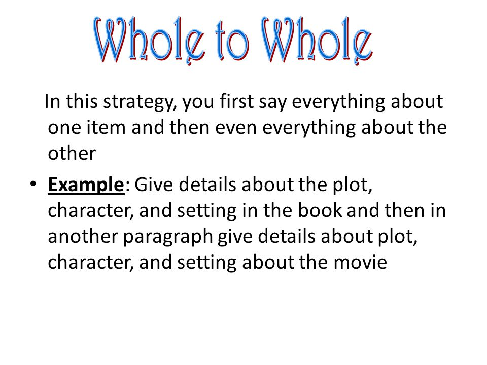 Introduction Item #1 Item #2 Conclusion Whole to Whole uses a separate section/paragraph for each item you are discussing Example: Section 1 includes everything about the book.