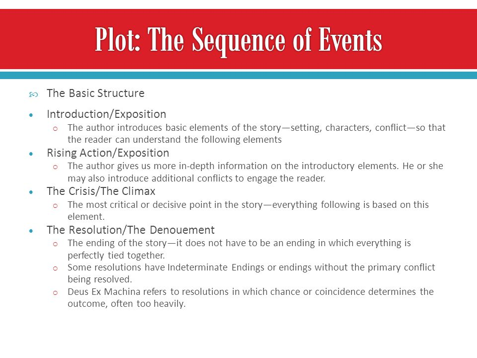  The Basic Structure  Introduction/Exposition o The author introduces basic elements of the story—setting, characters, conflict—so that the reader can understand the following elements  Rising Action/Exposition o The author gives us more in-depth information on the introductory elements.