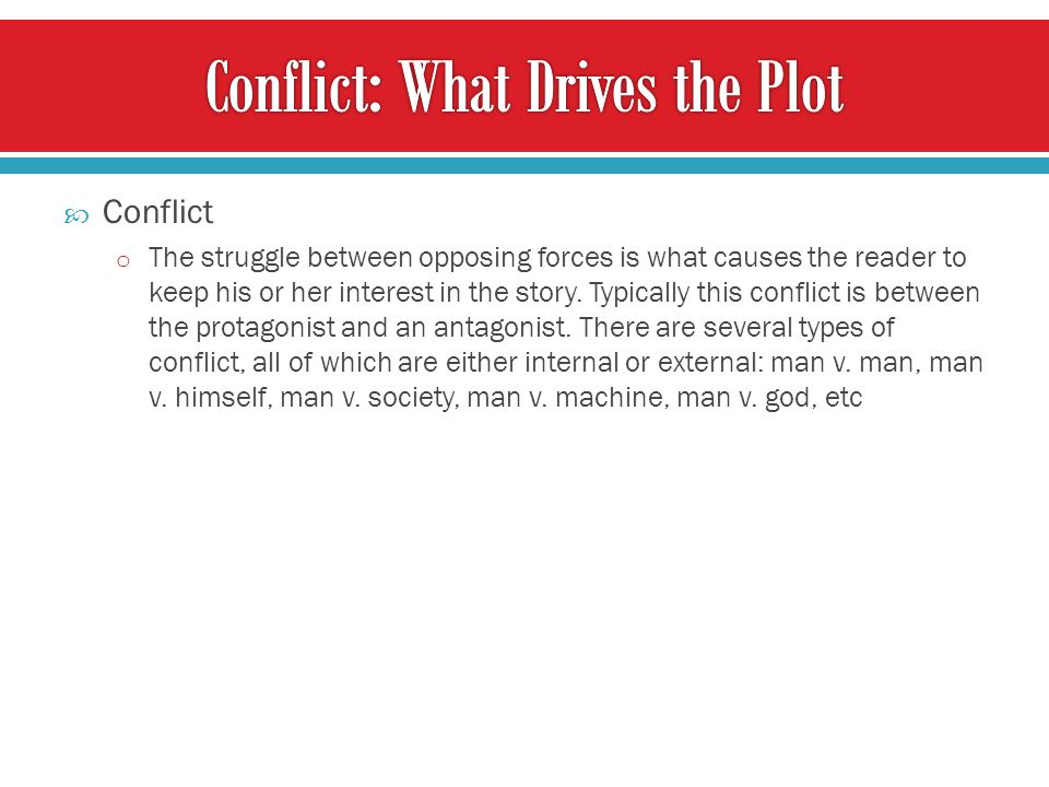  Conflict o The struggle between opposing forces is what causes the reader to keep his or her interest in the story. Typically this conflict is betwe