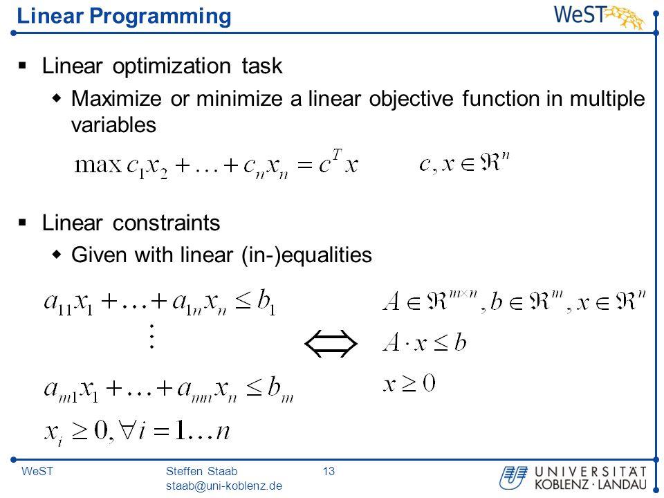 Steffen Staab staab@uni-koblenz.de 13WeST Linear Programming  Linear optimization task  Maximize or minimize a linear objective function in multiple