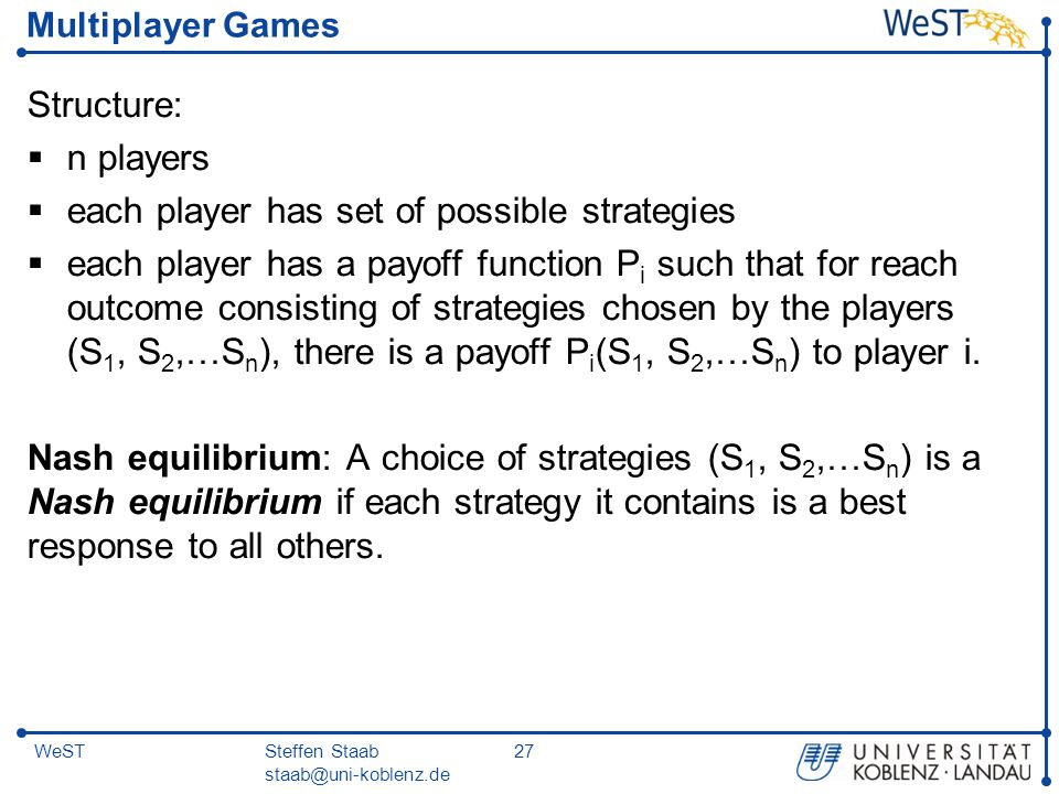 Steffen Staab staab@uni-koblenz.de 27WeST Multiplayer Games Structure:  n players  each player has set of possible strategies  each player has a pa