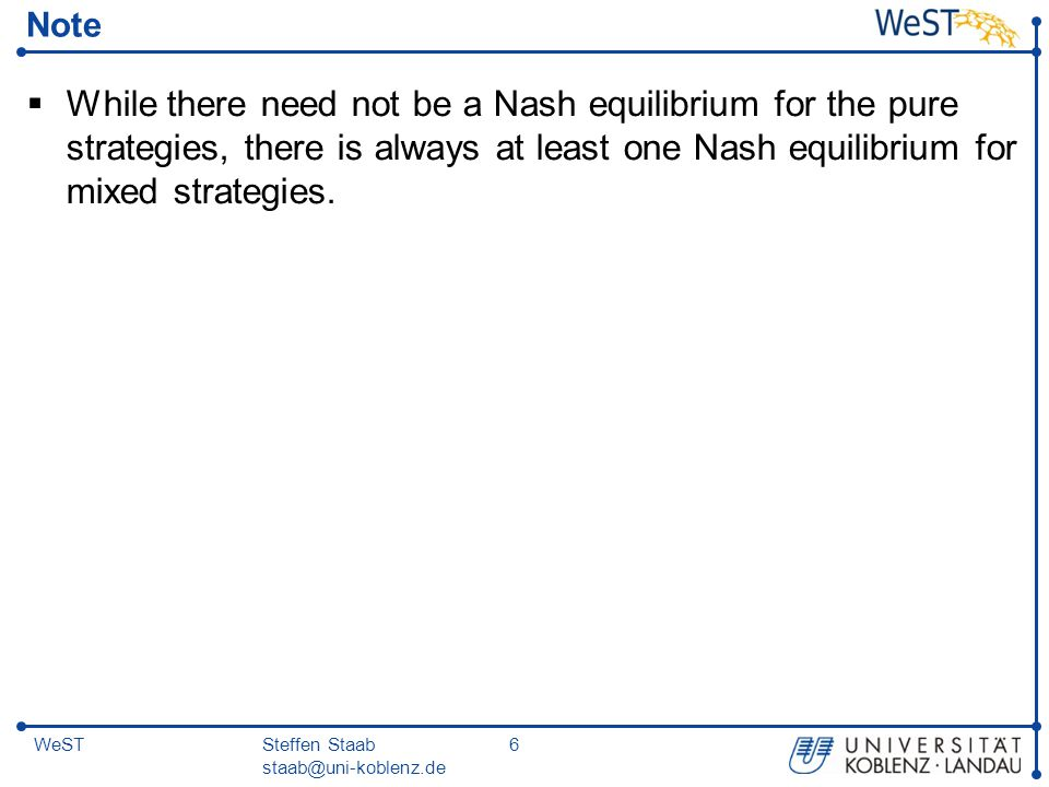 Steffen Staab staab@uni-koblenz.de 6WeST Note  While there need not be a Nash equilibrium for the pure strategies, there is always at least one Nash