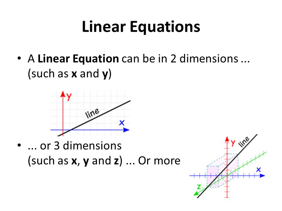 Linear Equations A Linear Equation can be in 2 dimensions... (such as x and y)... or 3 dimensions (such as x, y and z)... Or more