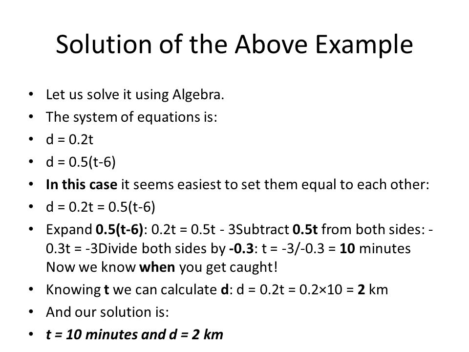 Solution of the Above Example Let us solve it using Algebra. The system of equations is: d = 0.2t d = 0.5(t-6) In this case it seems easiest to set th