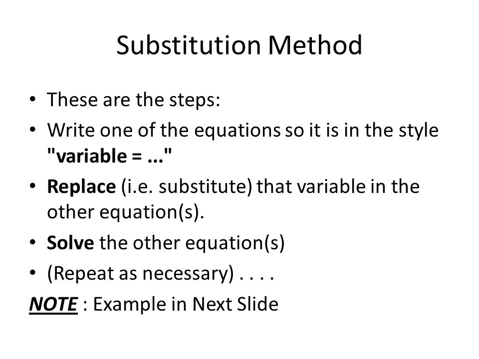 Substitution Method These are the steps: Write one of the equations so it is in the style