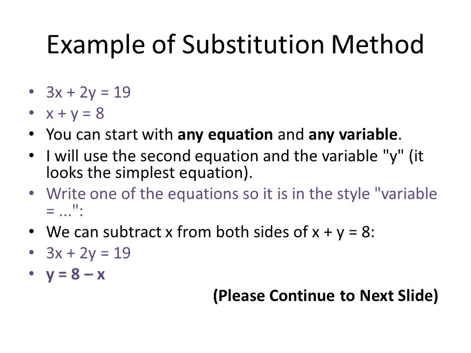 Example of Substitution Method 3x + 2y = 19 x + y = 8 You can start with any equation and any variable. I will use the second equation and the variabl