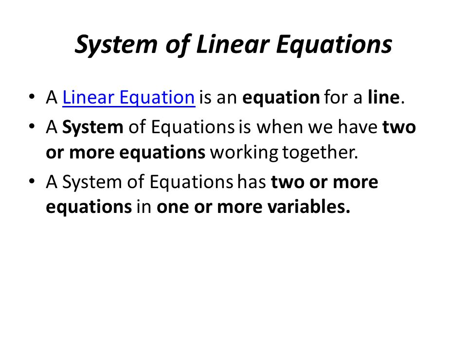 System of Linear Equations A Linear Equation is an equation for a line.Linear Equation A System of Equations is when we have two or more equations working together.