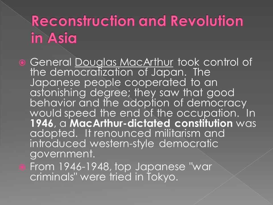  General Douglas MacArthur took control of the democratization of Japan. The Japanese people cooperated to an astonishing degree; they saw that good