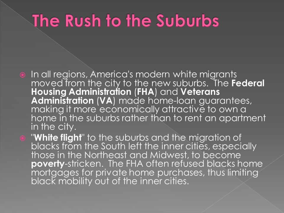  In all regions, America's modern white migrants moved from the city to the new suburbs. The Federal Housing Administration ( FHA ) and Veterans Admi