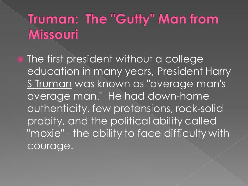  The first president without a college education in many years, President Harry S Truman was known as