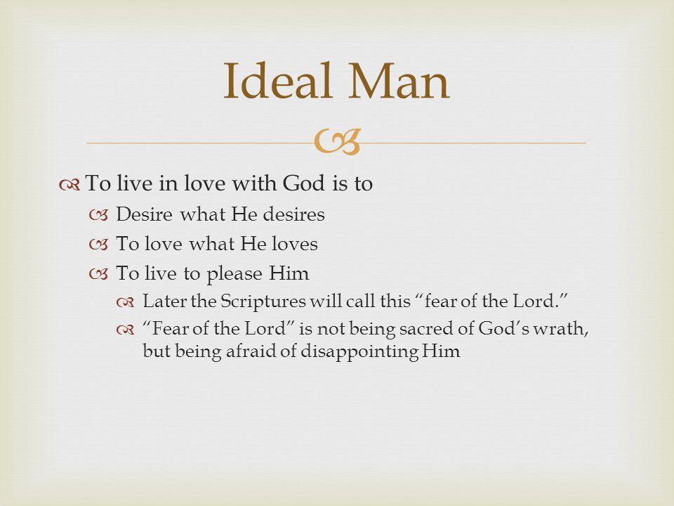   To live in love with God is to  Desire what He desires  To love what He loves  To live to please Him  Later the Scriptures will call this fear of the Lord.  Fear of the Lord is not being sacred of God's wrath, but being afraid of disappointing Him Ideal Man
