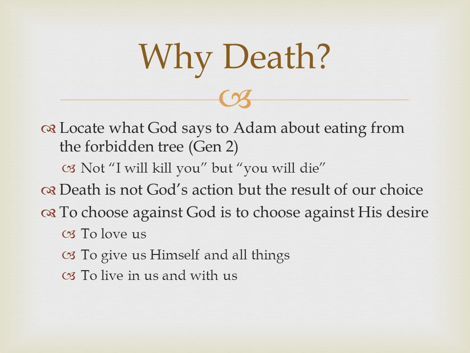   Locate what God says to Adam about eating from the forbidden tree (Gen 2)  Not I will kill you but you will die  Death is not God's action but the result of our choice  To choose against God is to choose against His desire  To love us  To give us Himself and all things  To live in us and with us Why Death?