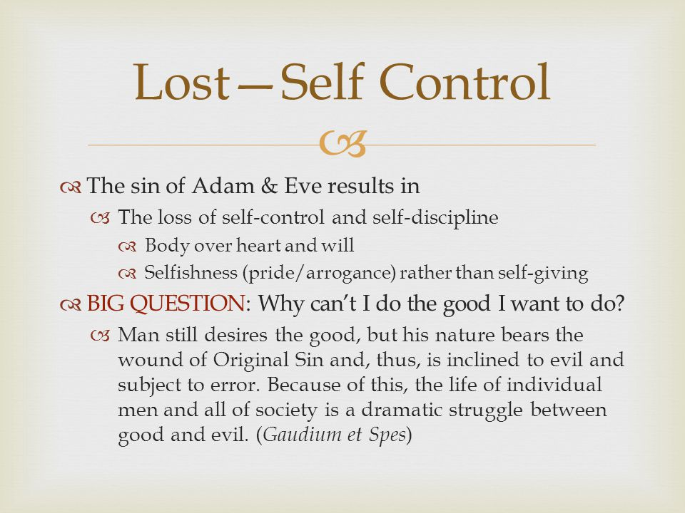   The sin of Adam & Eve results in  The loss of self-control and self-discipline  Body over heart and will  Selfishness (pride/arrogance) rather than self-giving  BIG QUESTION: Why can't I do the good I want to do.