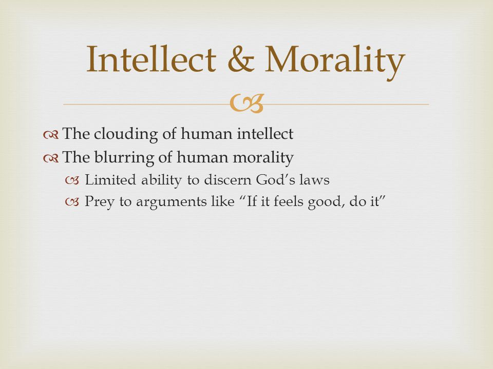   The clouding of human intellect  The blurring of human morality  Limited ability to discern God's laws  Prey to arguments like If it feels good, do it Intellect & Morality